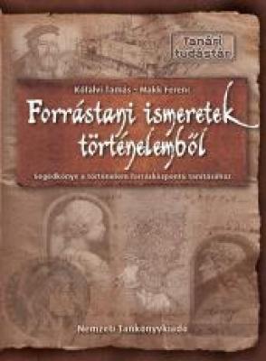 Forrástani ismeretek történelemből Segédkönyv a történelem forrásközpontú tanításához
