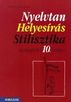 Nyelvtan - Helyesírás - Stilisztika - Nyelvtörténet munkafüzet 10. osztály